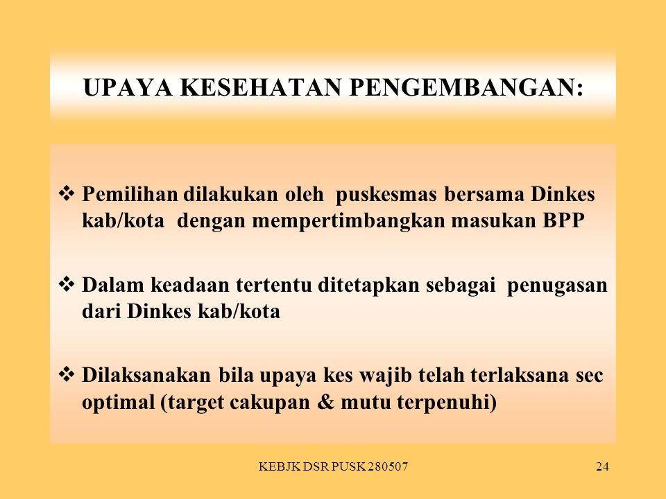 KEBJK DSR PUSK 28050724 UPAYA KESEHATAN PENGEMBANGAN:  Pemilihan dilakukan oleh puskesmas bersama Dinkes kab/kota dengan mempertimbangkan masukan BPP
