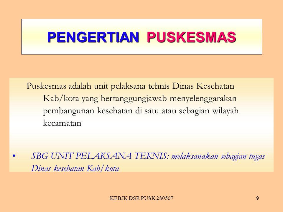 KEBJK DSR PUSK 2805079 PENGERTIAN PUSKESMAS Puskesmas adalah unit pelaksana tehnis Dinas Kesehatan Kab/kota yang bertanggungjawab menyelenggarakan pem