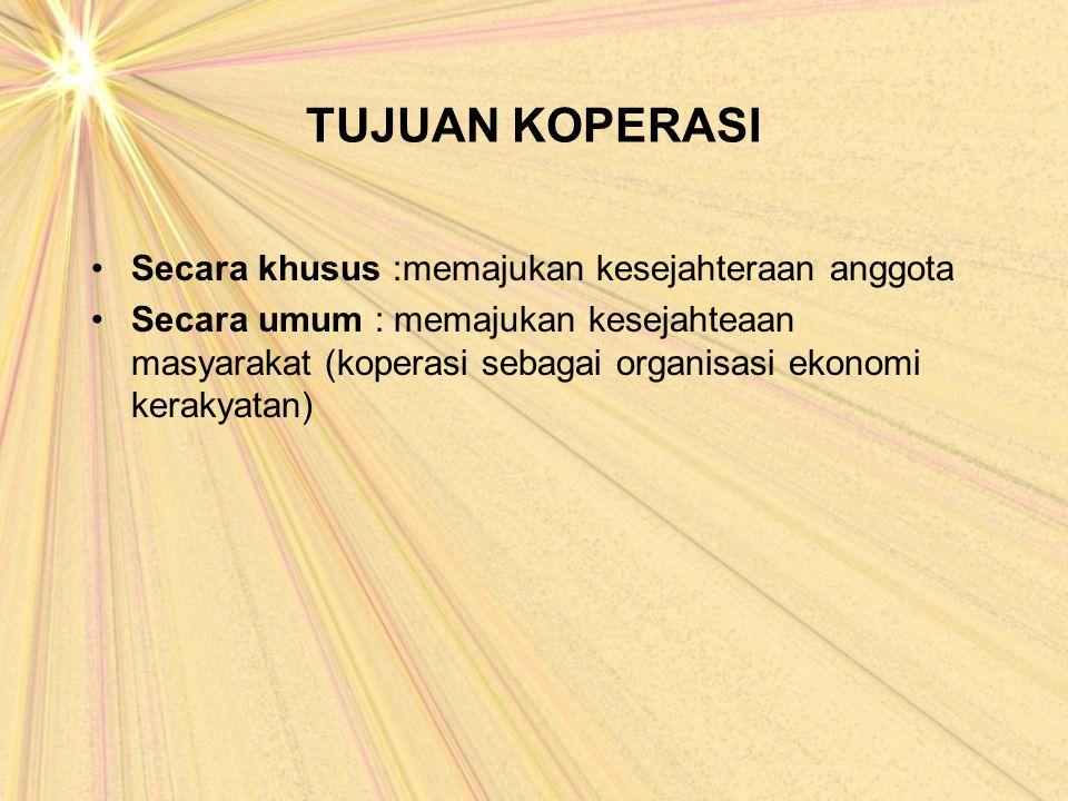 TUJUAN KOPERASI Secara khusus :memajukan kesejahteraan anggota Secara umum : memajukan kesejahteaan masyarakat (koperasi sebagai organisasi ekonomi ke