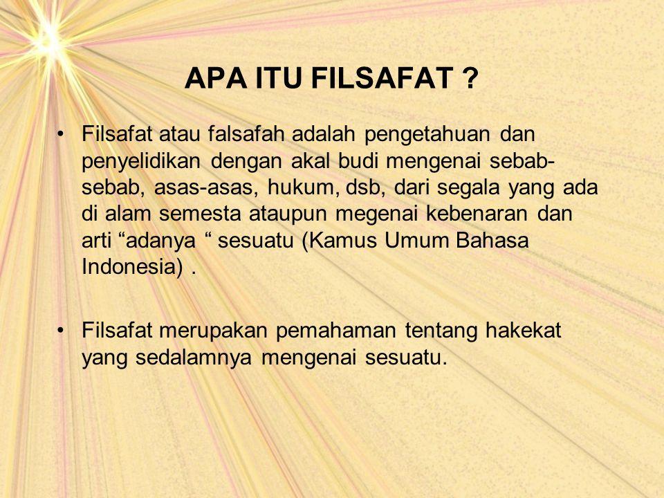 APA ITU FILSAFAT ? Filsafat atau falsafah adalah pengetahuan dan penyelidikan dengan akal budi mengenai sebab- sebab, asas-asas, hukum, dsb, dari sega