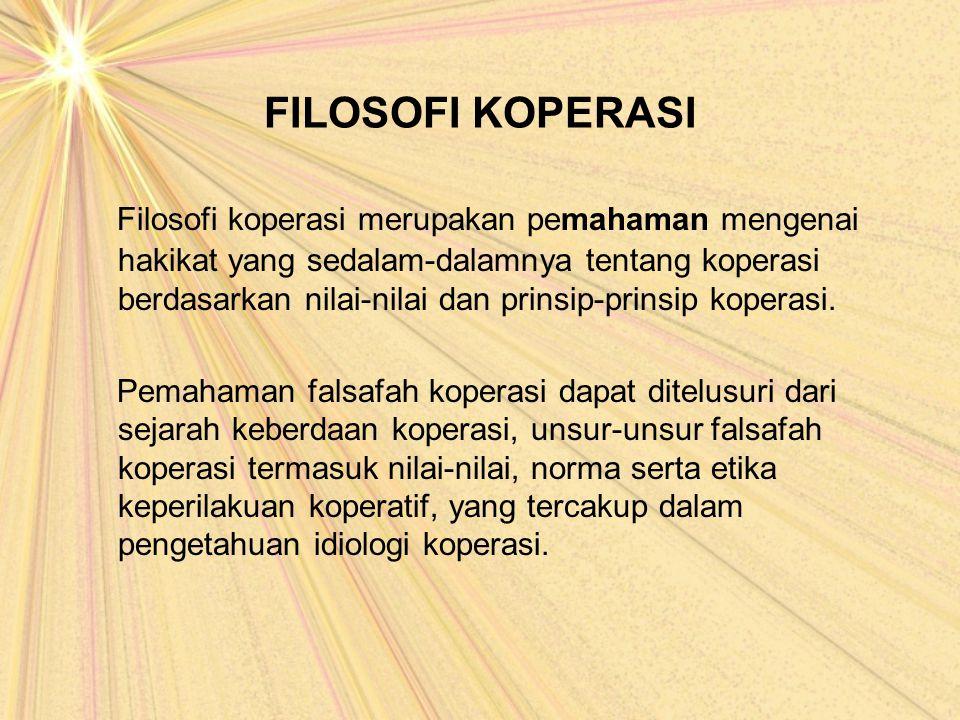 FILOSOFI KOPERASI Filosofi koperasi merupakan pemahaman mengenai hakikat yang sedalam-dalamnya tentang koperasi berdasarkan nilai-nilai dan prinsip-pr