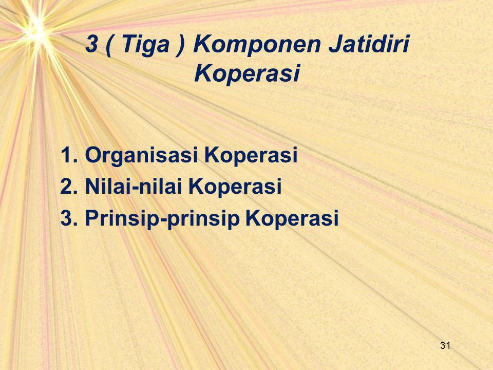 3 ( Tiga ) Komponen Jatidiri Koperasi 1. Organisasi Koperasi 2. Nilai-nilai Koperasi 3. Prinsip-prinsip Koperasi 31