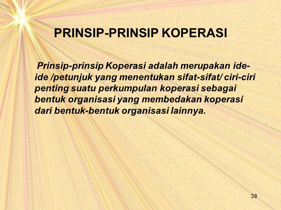 PRINSIP-PRINSIP KOPERASI Prinsip-prinsip Koperasi adalah merupakan ide- ide /petunjuk yang menentukan sifat-sifat/ ciri-ciri penting suatu perkumpulan