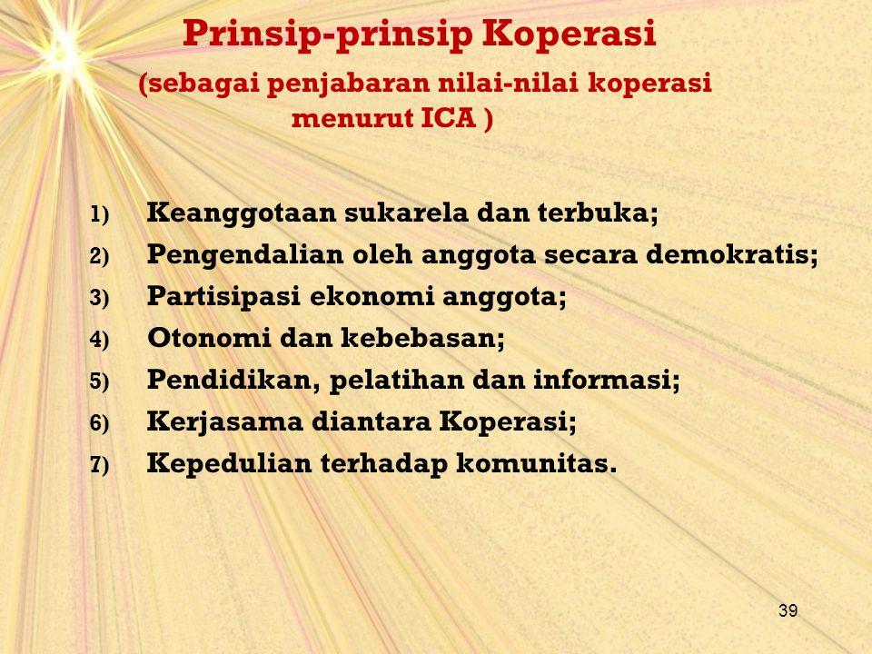 Prinsip-prinsip Koperasi (sebagai penjabaran nilai-nilai koperasi menurut ICA ) 1) Keanggotaan sukarela dan terbuka; 2) Pengendalian oleh anggota seca