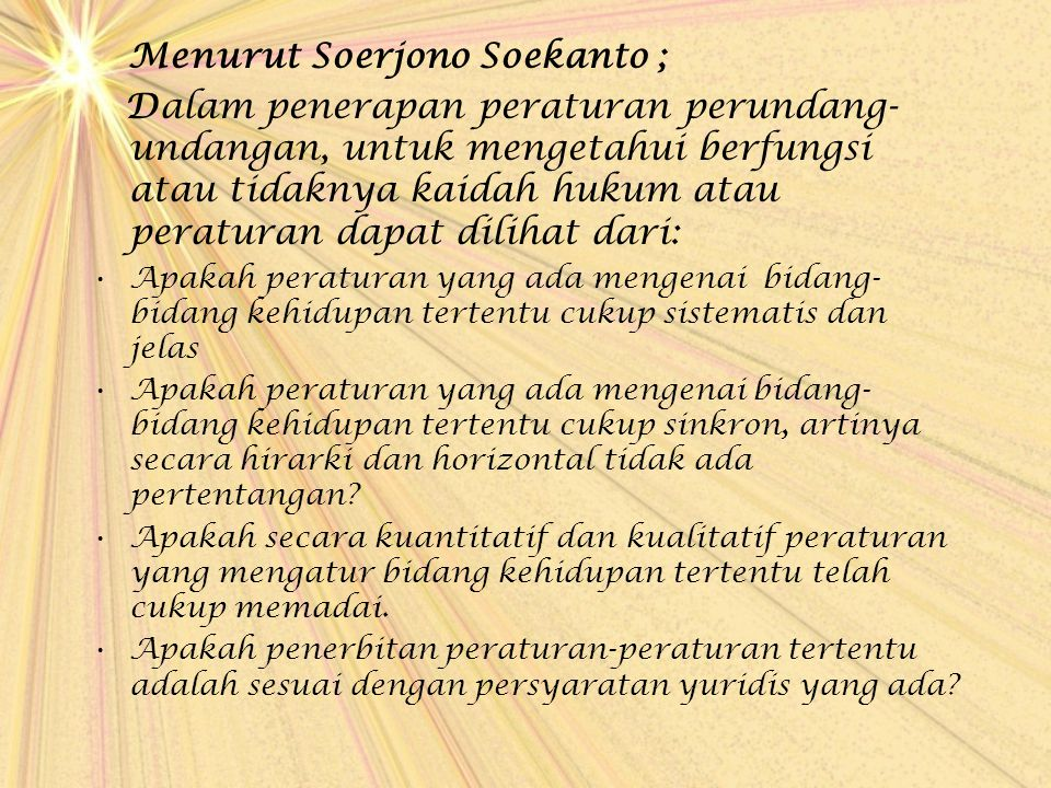 Menurut Soerjono Soekanto ; Dalam penerapan peraturan perundang- undangan, untuk mengetahui berfungsi atau tidaknya kaidah hukum atau peraturan dapat