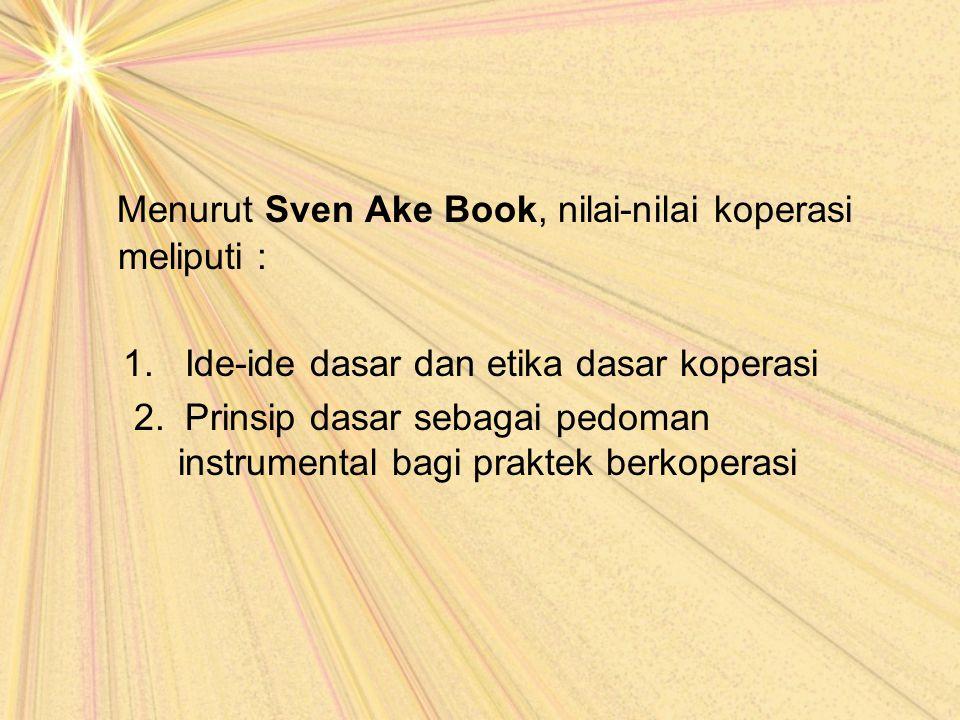 Menurut Sven Ake Book, nilai-nilai koperasi meliputi : 1. Ide-ide dasar dan etika dasar koperasi 2. Prinsip dasar sebagai pedoman instrumental bagi pr