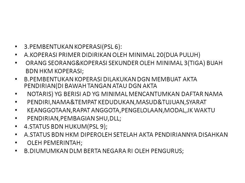 3.PEMBENTUKAN KOPERASI(PSL 6): A.KOPERASI PRIMER DIDIRIKAN OLEH MINIMAL 20(DUA PULUH) ORANG SEORANG&KOPERASI SEKUNDER OLEH MINIMAL 3(TIGA) BUAH BDN HK