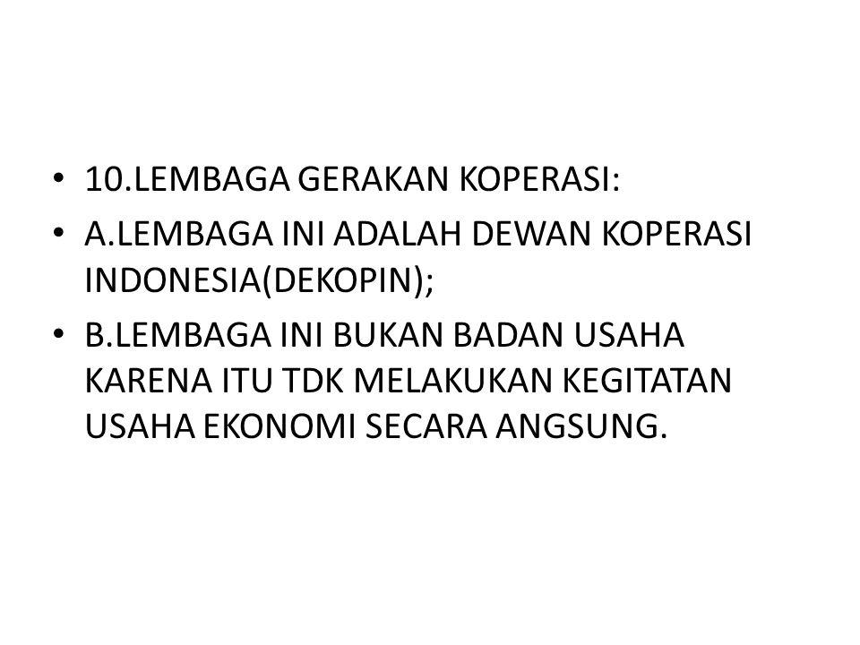 10.LEMBAGA GERAKAN KOPERASI: A.LEMBAGA INI ADALAH DEWAN KOPERASI INDONESIA(DEKOPIN); B.LEMBAGA INI BUKAN BADAN USAHA KARENA ITU TDK MELAKUKAN KEGITATA
