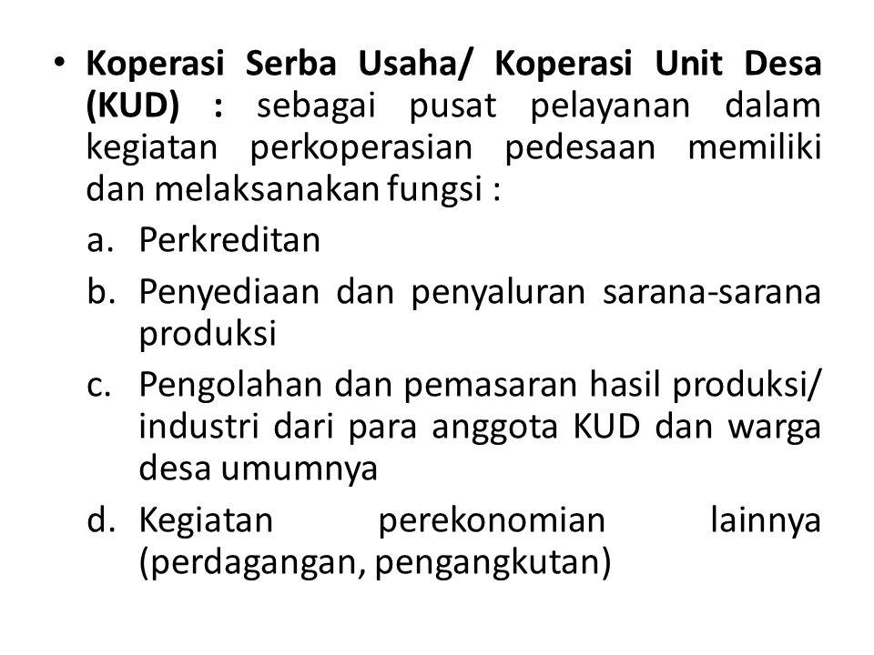 Koperasi Serba Usaha/ Koperasi Unit Desa (KUD) : sebagai pusat pelayanan dalam kegiatan perkoperasian pedesaan memiliki dan melaksanakan fungsi : a.Pe