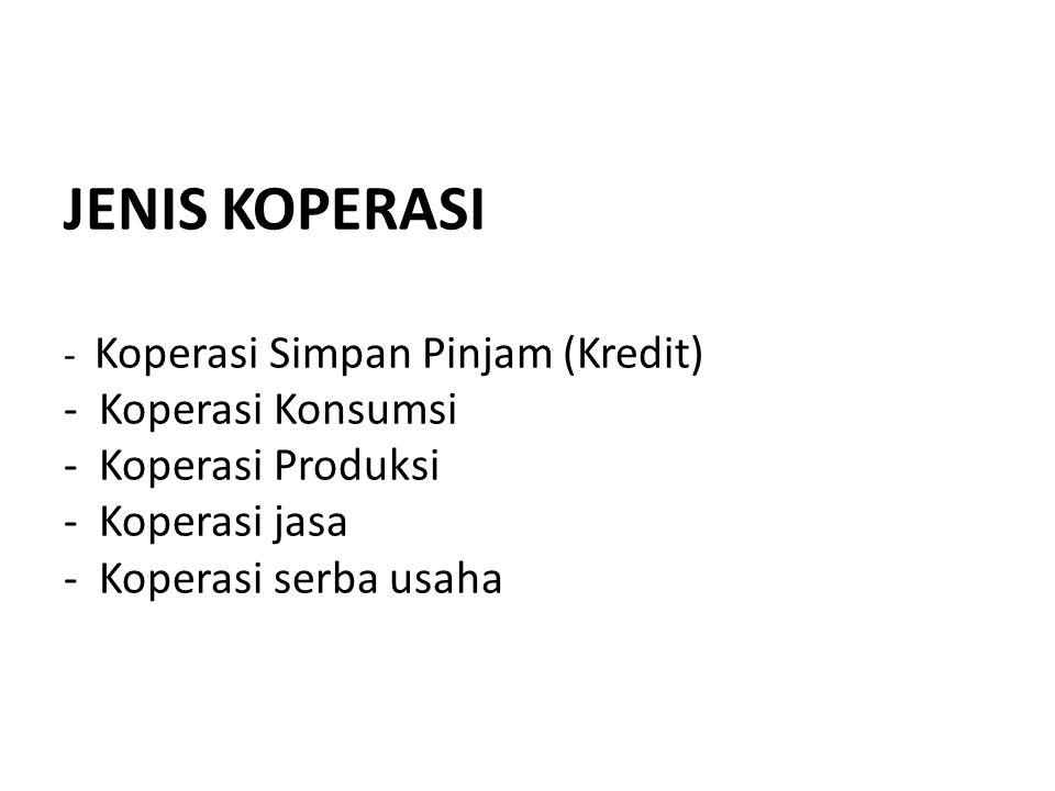 JENIS KOPERASI - Koperasi Simpan Pinjam (Kredit) - Koperasi Konsumsi - Koperasi Produksi - Koperasi jasa - Koperasi serba usaha