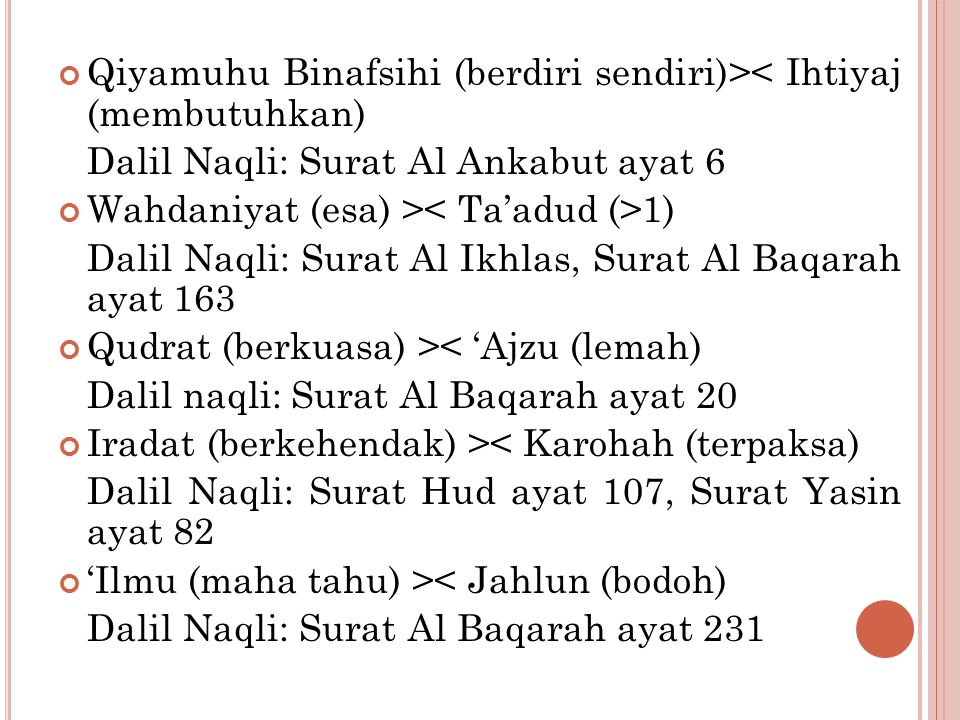 Qiyamuhu Binafsihi (berdiri sendiri)>< Ihtiyaj (membutuhkan) Dalil Naqli: Surat Al Ankabut ayat 6 Wahdaniyat (esa) > 1) Dalil Naqli: Surat Al Ikhlas, Surat Al Baqarah ayat 163 Qudrat (berkuasa) >< 'Ajzu (lemah) Dalil naqli: Surat Al Baqarah ayat 20 Iradat (berkehendak) >< Karohah (terpaksa) Dalil Naqli: Surat Hud ayat 107, Surat Yasin ayat 82 'Ilmu (maha tahu) >< Jahlun (bodoh) Dalil Naqli: Surat Al Baqarah ayat 231
