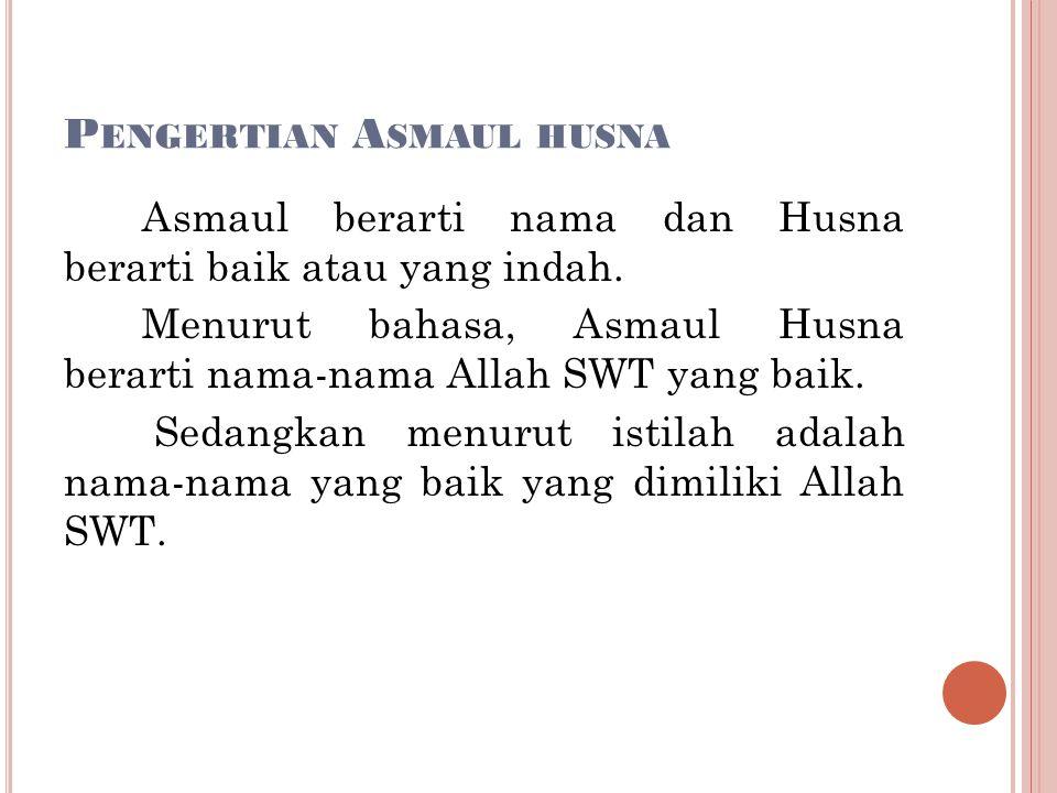 P ENGERTIAN A SMAUL HUSNA Asmaul berarti nama dan Husna berarti baik atau yang indah.