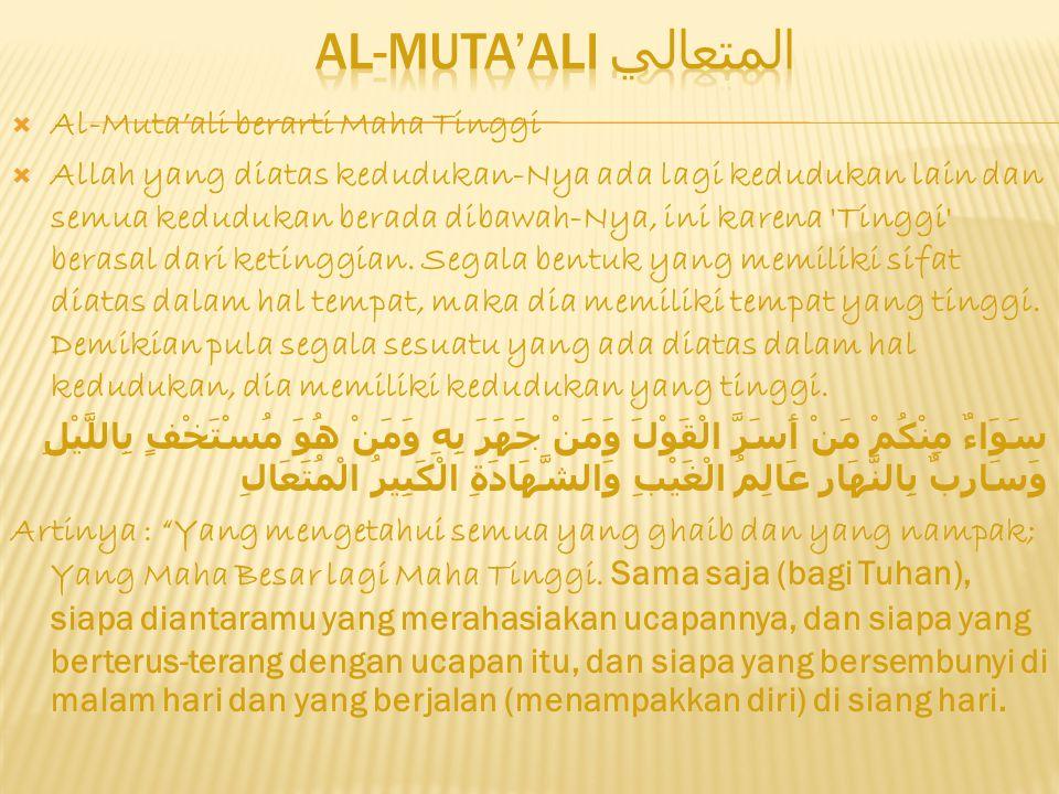  Al-Muta'ali berarti Maha Tinggi  Allah yang diatas kedudukan-Nya ada lagi kedudukan lain dan semua kedudukan berada dibawah-Nya, ini karena Tinggi berasal dari ketinggian.