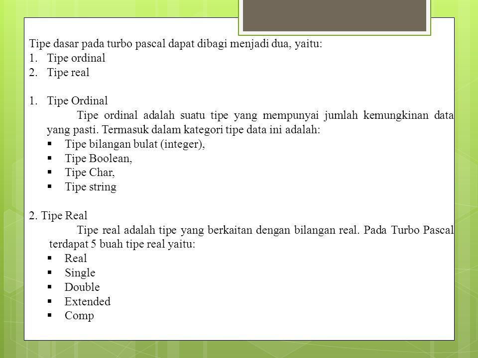Tipe dasar pada turbo pascal dapat dibagi menjadi dua, yaitu: 1.Tipe ordinal 2.Tipe real 1.Tipe Ordinal Tipe ordinal adalah suatu tipe yang mempunyai
