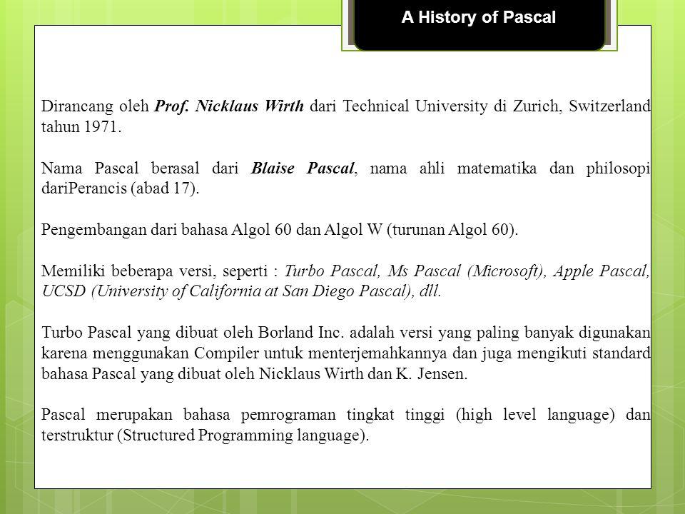 A History of Pascal Dirancang oleh Prof. Nicklaus Wirth dari Technical University di Zurich, Switzerland tahun 1971. Nama Pascal berasal dari Blaise P