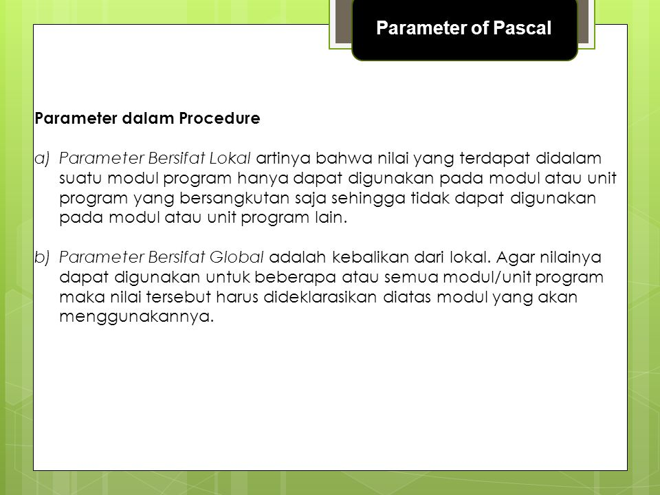 Istilah Di Dalam Parameter a)Actual parameter (parameter nyata) yaitu parameter yang dikirimkan dari modul utama ke modul prosedur b)Formal Parameter (parameter formal) yaitu parameter yang ada dan dituliskan pada judul prosedur c)Parameter Passing yaitu proses Pemanggilan data lewat parameter nyata ke parameter formal.