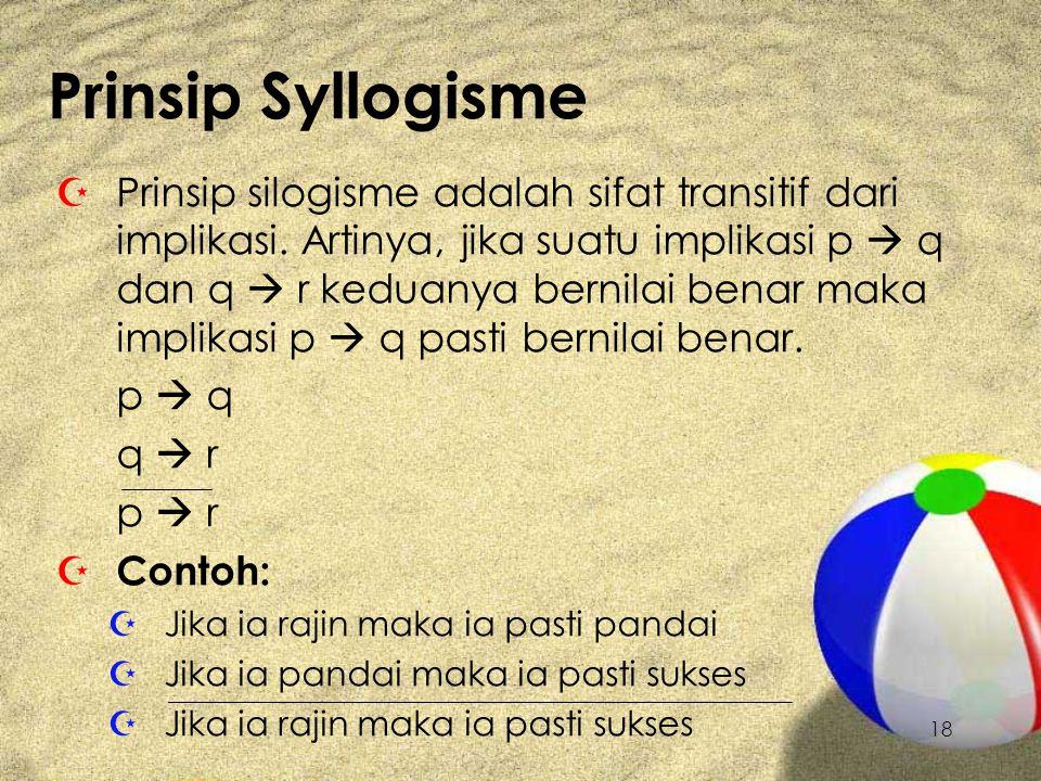 18 Prinsip Syllogisme Z Prinsip silogisme adalah sifat transitif dari implikasi. Artinya, jika suatu implikasi p  q dan q  r keduanya bernilai benar