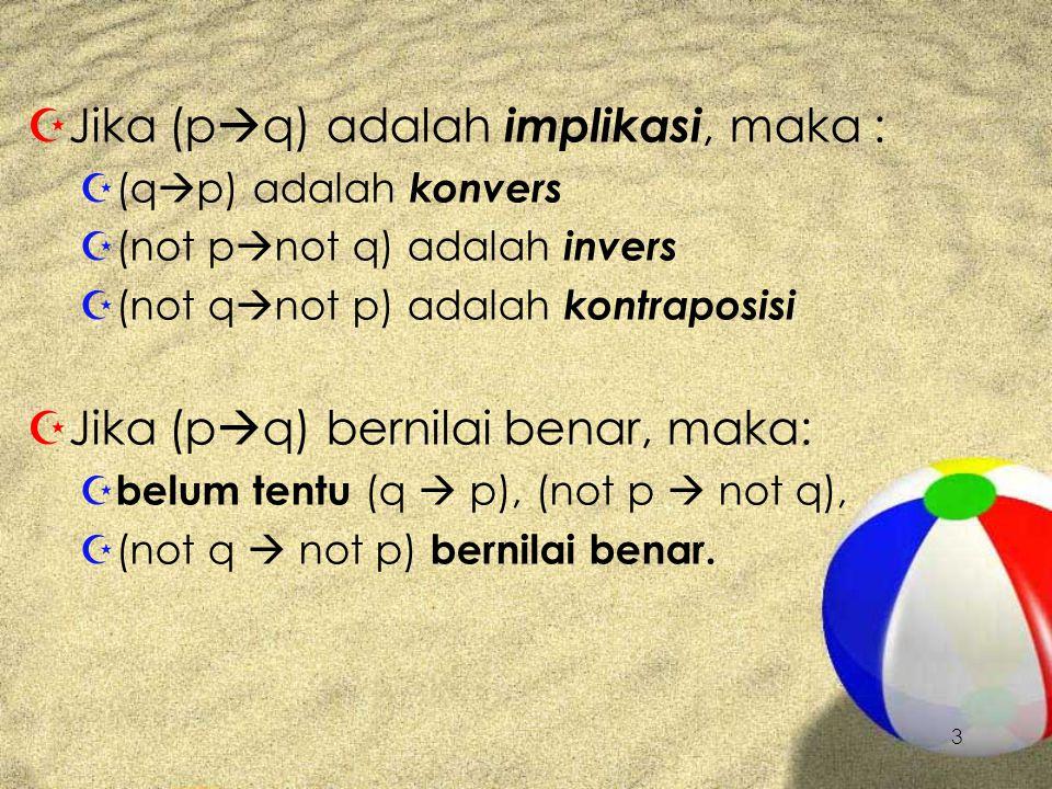 3 ZJZJika (p  q) adalah implikasi, maka : Z(Z(q  p) adalah konvers Z(Z(not p  not q) adalah invers Z(Z(not q  not p) adalah kontraposisi ZJZJika (p  q) bernilai benar, maka: ZbZbelum tentu ( q  p), (not p  not q), Z(Z(not q  not p) bernilai benar.