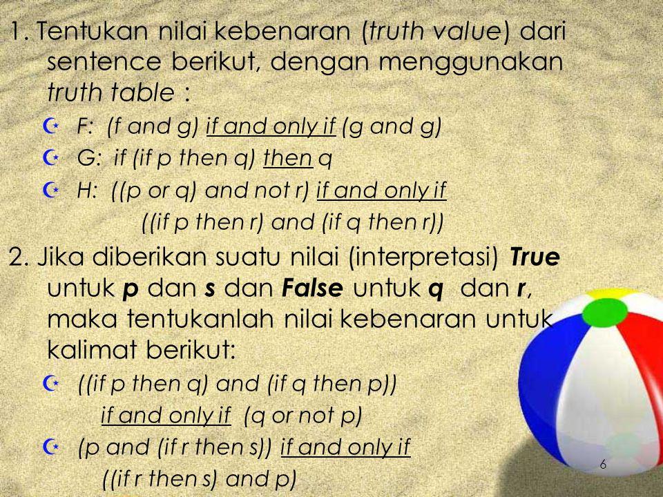 6 1. Tentukan nilai kebenaran (truth value) dari sentence berikut, dengan menggunakan truth table : Z F: (f and g) if and only if (g and g) Z G: if (i