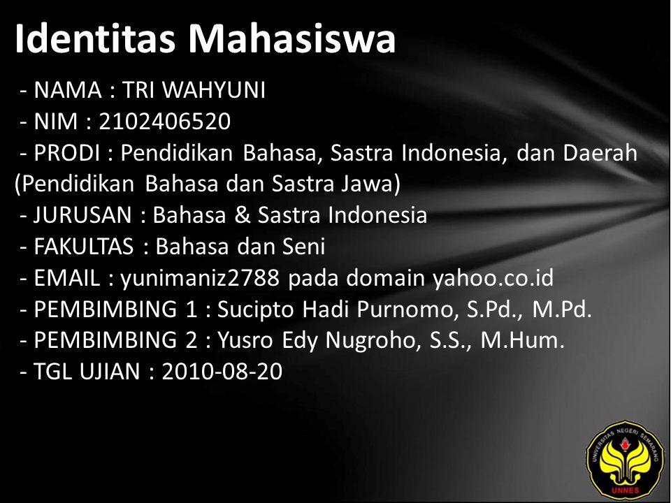 Identitas Mahasiswa - NAMA : TRI WAHYUNI - NIM : 2102406520 - PRODI : Pendidikan Bahasa, Sastra Indonesia, dan Daerah (Pendidikan Bahasa dan Sastra Jawa) - JURUSAN : Bahasa & Sastra Indonesia - FAKULTAS : Bahasa dan Seni - EMAIL : yunimaniz2788 pada domain yahoo.co.id - PEMBIMBING 1 : Sucipto Hadi Purnomo, S.Pd., M.Pd.