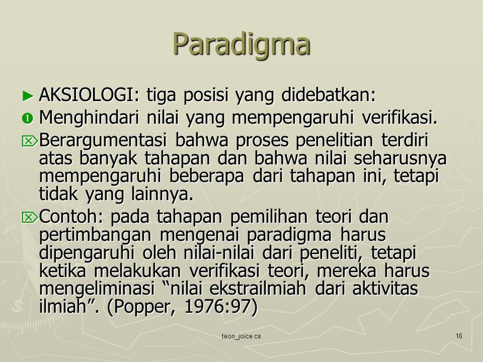 teori_joice cs16 Paradigma ► AKSIOLOGI: tiga posisi yang didebatkan:  Menghindari nilai yang mempengaruhi verifikasi.  Berargumentasi bahwa proses p