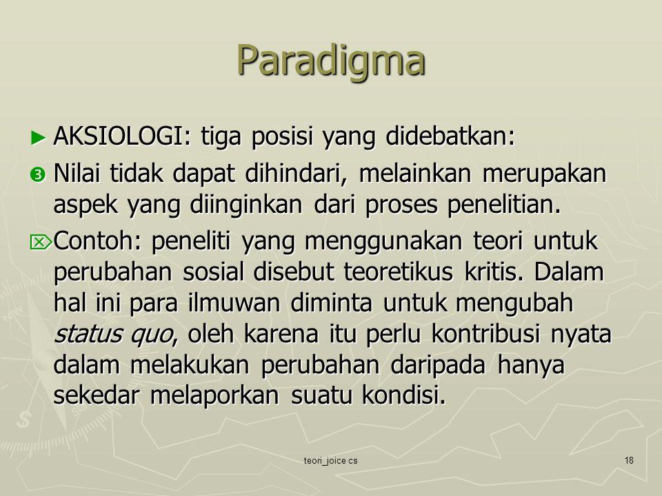 teori_joice cs18 Paradigma ► AKSIOLOGI: tiga posisi yang didebatkan:  Nilai tidak dapat dihindari, melainkan merupakan aspek yang diinginkan dari pro