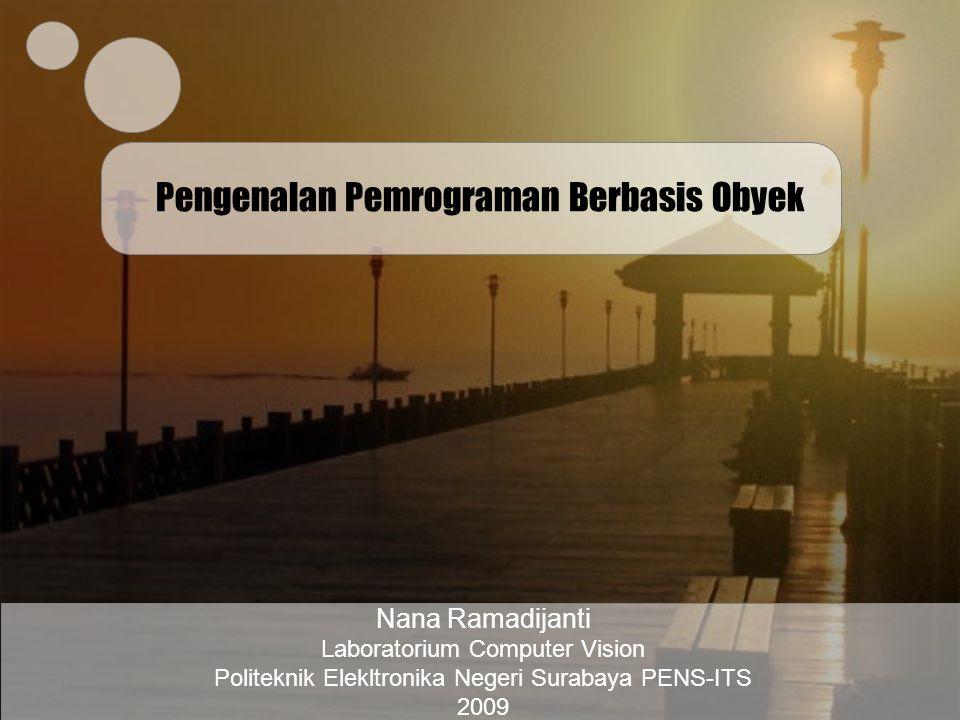 Pengenalan Pemrograman Berbasis Obyek Nana Ramadijanti Laboratorium Computer Vision Politeknik Elekltronika Negeri Surabaya PENS-ITS 2009