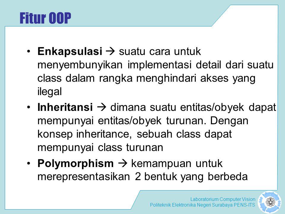 Laboratorium Computer Vision Politeknik Elektronika Negeri Surabaya PENS-ITS Fitur OOP Enkapsulasi  suatu cara untuk menyembunyikan implementasi detail dari suatu class dalam rangka menghindari akses yang ilegal Inheritansi  dimana suatu entitas/obyek dapat mempunyai entitas/obyek turunan.