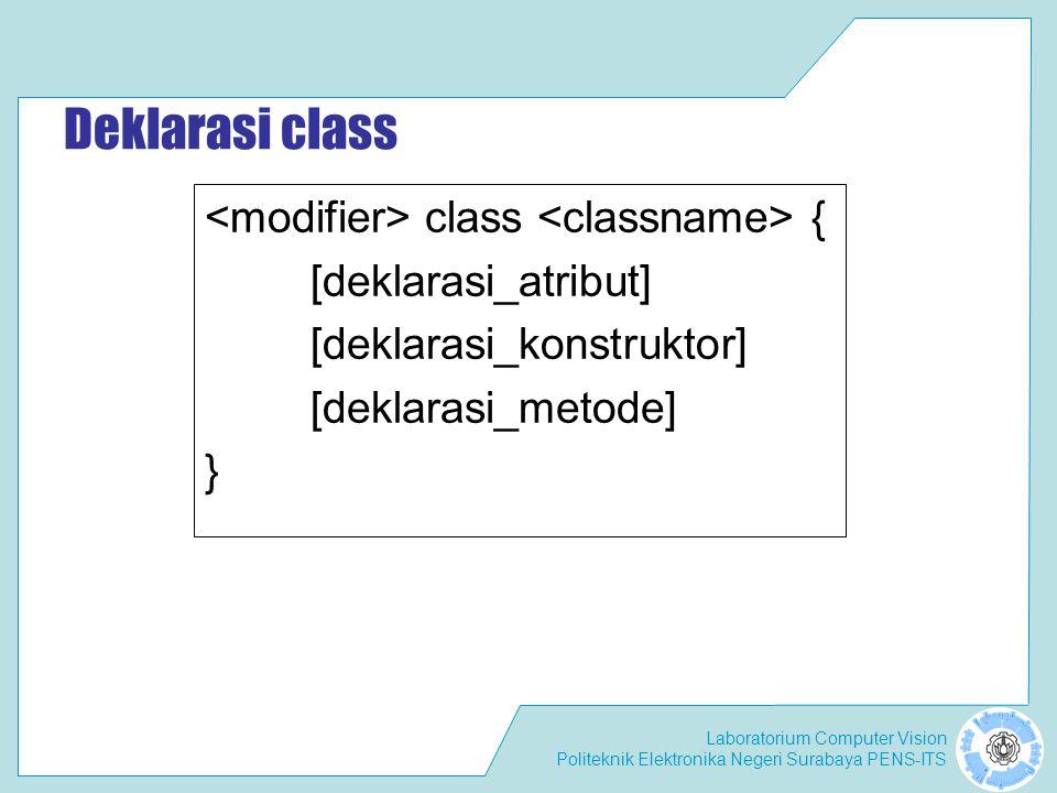 Laboratorium Computer Vision Politeknik Elektronika Negeri Surabaya PENS-ITS Deklarasi class class { [deklarasi_atribut] [deklarasi_konstruktor] [deklarasi_metode] }