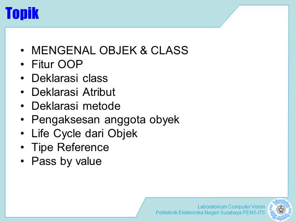 Laboratorium Computer Vision Politeknik Elektronika Negeri Surabaya PENS-ITS Topik MENGENAL OBJEK & CLASS Fitur OOP Deklarasi class Deklarasi Atribut Deklarasi metode Pengaksesan anggota obyek Life Cycle dari Objek Tipe Reference Pass by value