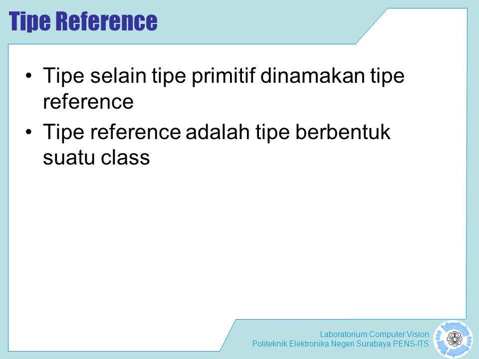 Laboratorium Computer Vision Politeknik Elektronika Negeri Surabaya PENS-ITS Tipe Reference Tipe selain tipe primitif dinamakan tipe reference Tipe reference adalah tipe berbentuk suatu class