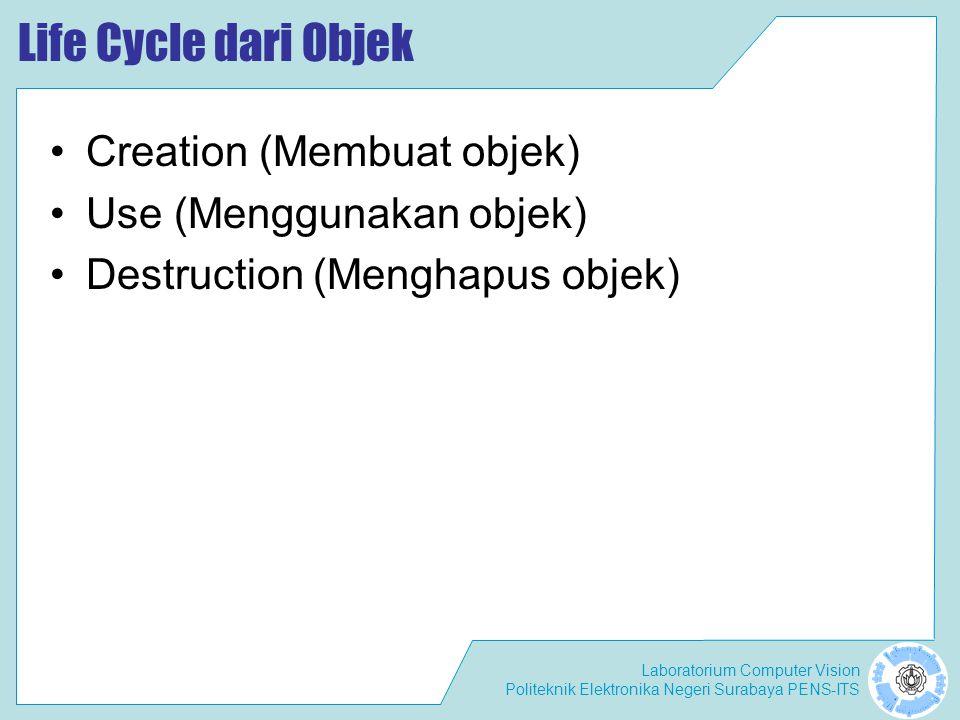 Laboratorium Computer Vision Politeknik Elektronika Negeri Surabaya PENS-ITS Life Cycle dari Objek Creation (Membuat objek) Use (Menggunakan objek) Destruction (Menghapus objek)