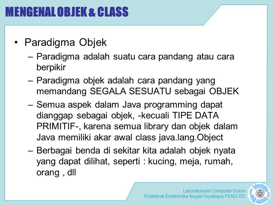 Laboratorium Computer Vision Politeknik Elektronika Negeri Surabaya PENS-ITS MENGENAL OBJEK & CLASS Paradigma Objek –Paradigma adalah suatu cara pandang atau cara berpikir –Paradigma objek adalah cara pandang yang memandang SEGALA SESUATU sebagai OBJEK –Semua aspek dalam Java programming dapat dianggap sebagai objek, -kecuali TIPE DATA PRIMITIF-, karena semua library dan objek dalam Java memiliki akar awal class java.lang.Object –Berbagai benda di sekitar kita adalah objek nyata yang dapat dilihat, seperti : kucing, meja, rumah, orang, dll