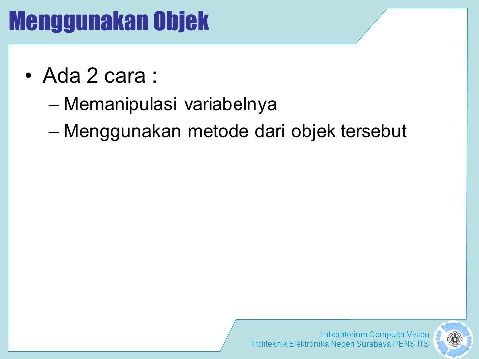 Laboratorium Computer Vision Politeknik Elektronika Negeri Surabaya PENS-ITS Menggunakan Objek Ada 2 cara : –Memanipulasi variabelnya –Menggunakan metode dari objek tersebut