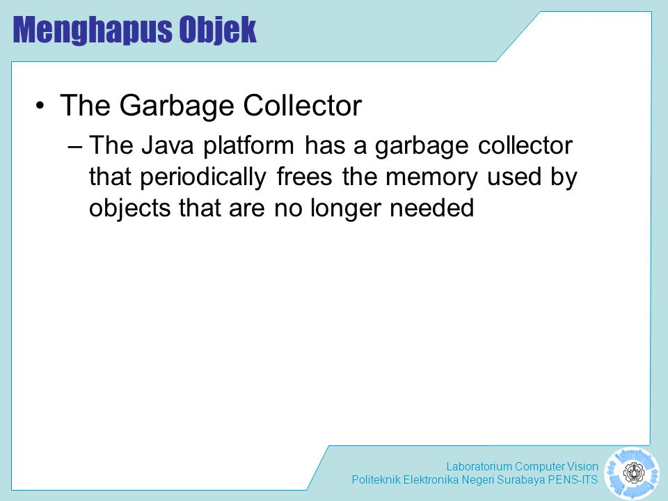 Laboratorium Computer Vision Politeknik Elektronika Negeri Surabaya PENS-ITS Menghapus Objek The Garbage Collector –The Java platform has a garbage collector that periodically frees the memory used by objects that are no longer needed