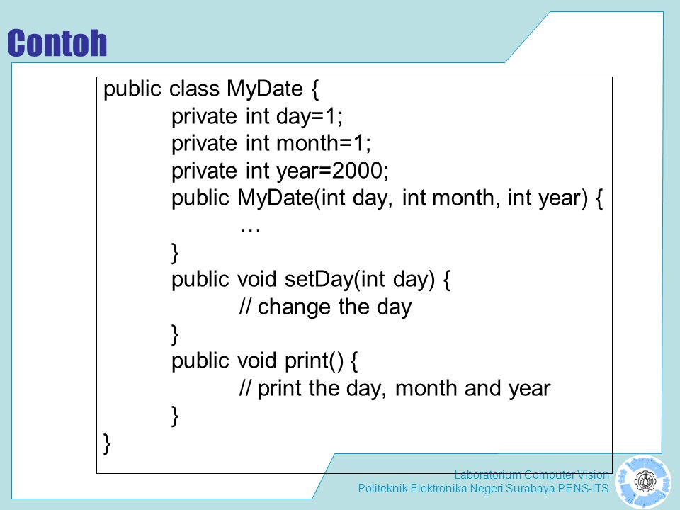 Laboratorium Computer Vision Politeknik Elektronika Negeri Surabaya PENS-ITS Contoh public class MyDate { private int day=1; private int month=1; private int year=2000; public MyDate(int day, int month, int year) { … } public void setDay(int day) { // change the day } public void print() { // print the day, month and year }
