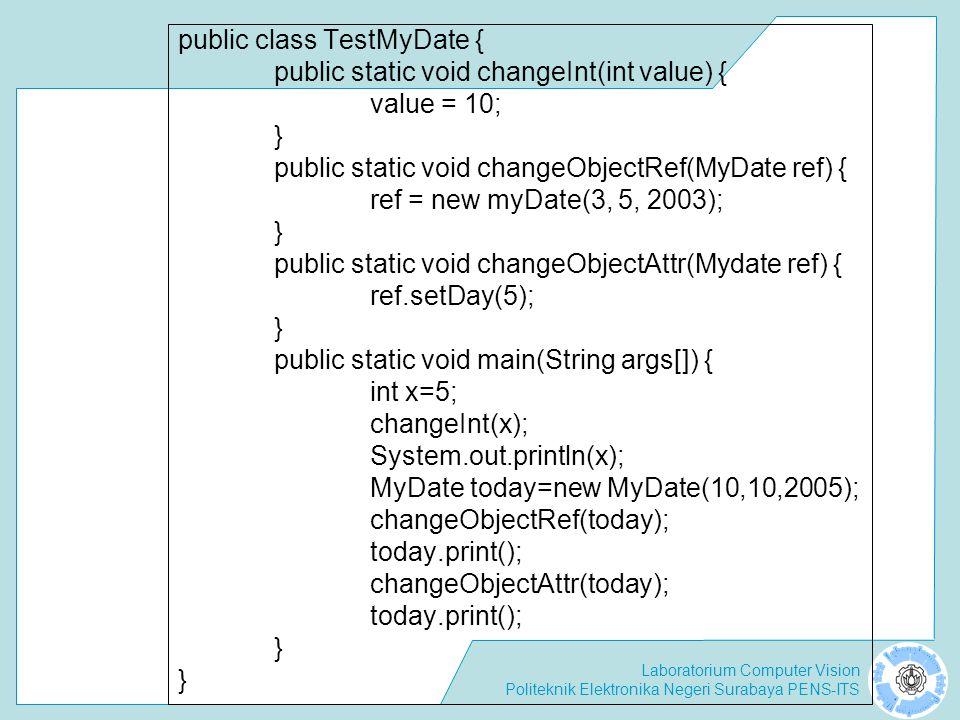 Laboratorium Computer Vision Politeknik Elektronika Negeri Surabaya PENS-ITS public class TestMyDate { public static void changeInt(int value) { value = 10; } public static void changeObjectRef(MyDate ref) { ref = new myDate(3, 5, 2003); } public static void changeObjectAttr(Mydate ref) { ref.setDay(5); } public static void main(String args[]) { int x=5; changeInt(x); System.out.println(x); MyDate today=new MyDate(10,10,2005); changeObjectRef(today); today.print(); changeObjectAttr(today); today.print(); }