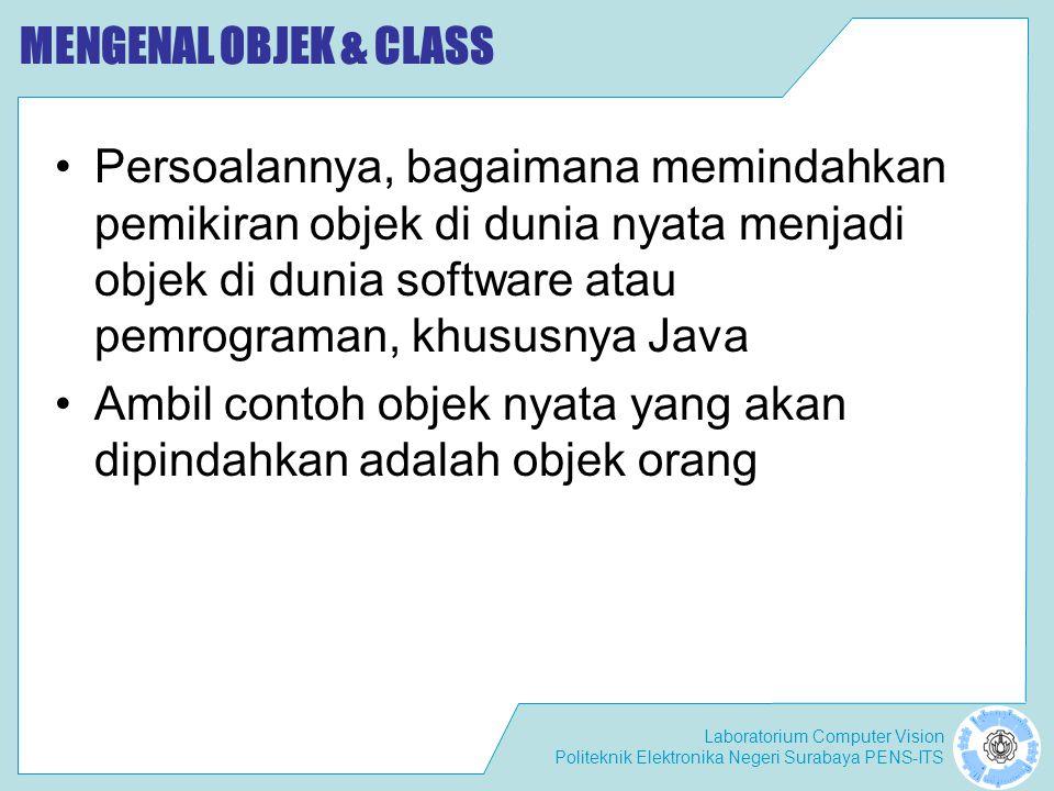 Laboratorium Computer Vision Politeknik Elektronika Negeri Surabaya PENS-ITS MENGENAL OBJEK & CLASS Persoalannya, bagaimana memindahkan pemikiran objek di dunia nyata menjadi objek di dunia software atau pemrograman, khususnya Java Ambil contoh objek nyata yang akan dipindahkan adalah objek orang