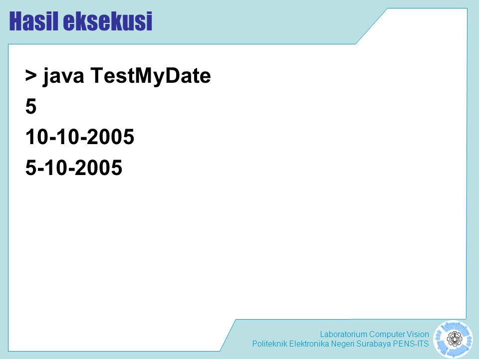 Laboratorium Computer Vision Politeknik Elektronika Negeri Surabaya PENS-ITS Hasil eksekusi > java TestMyDate 5 10-10-2005 5-10-2005