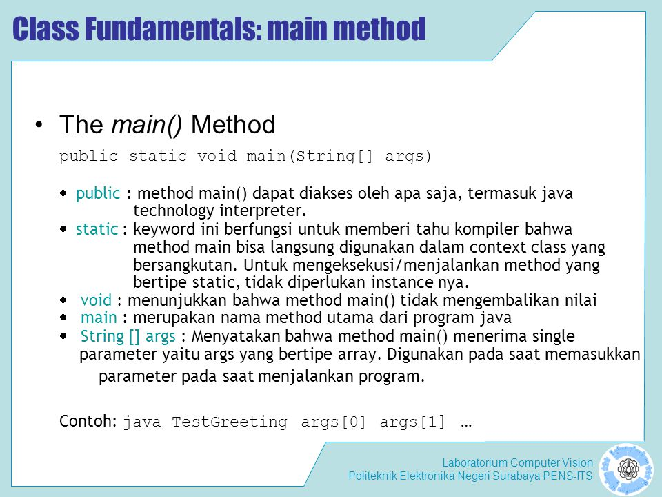 Laboratorium Computer Vision Politeknik Elektronika Negeri Surabaya PENS-ITS Class Fundamentals: main method The main() Method public static void main