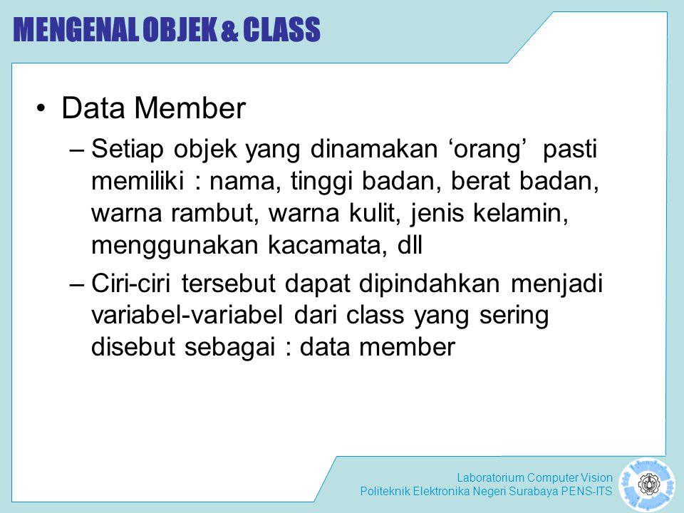Laboratorium Computer Vision Politeknik Elektronika Negeri Surabaya PENS-ITS MENGENAL OBJEK & CLASS Data Member –Setiap objek yang dinamakan 'orang' pasti memiliki : nama, tinggi badan, berat badan, warna rambut, warna kulit, jenis kelamin, menggunakan kacamata, dll –Ciri-ciri tersebut dapat dipindahkan menjadi variabel-variabel dari class yang sering disebut sebagai : data member