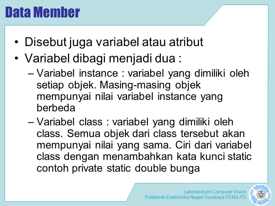 Laboratorium Computer Vision Politeknik Elektronika Negeri Surabaya PENS-ITS Data Member Disebut juga variabel atau atribut Variabel dibagi menjadi dua : –Variabel instance : variabel yang dimiliki oleh setiap objek.
