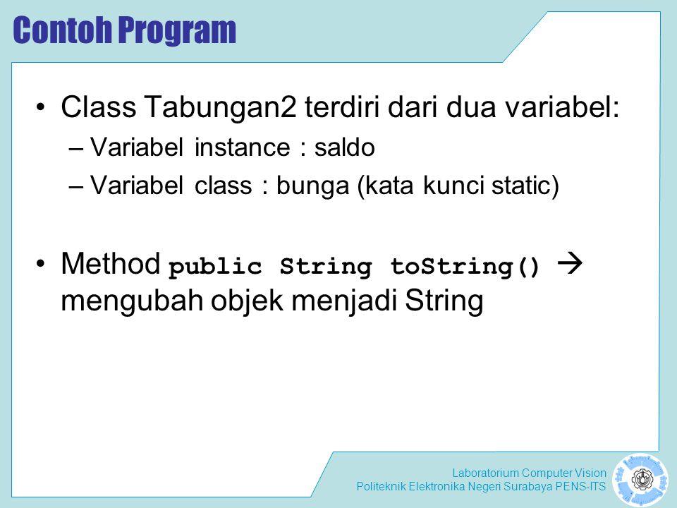 Laboratorium Computer Vision Politeknik Elektronika Negeri Surabaya PENS-ITS Contoh Program Class Tabungan2 terdiri dari dua variabel: –Variabel instance : saldo –Variabel class : bunga (kata kunci static) Method public String toString()  mengubah objek menjadi String