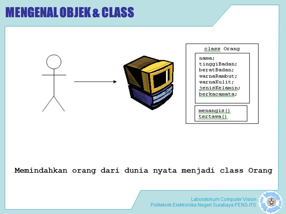 Laboratorium Computer Vision Politeknik Elektronika Negeri Surabaya PENS-ITS MENGENAL OBJEK & CLASS Memindahkan orang dari dunia nyata menjadi class Orang