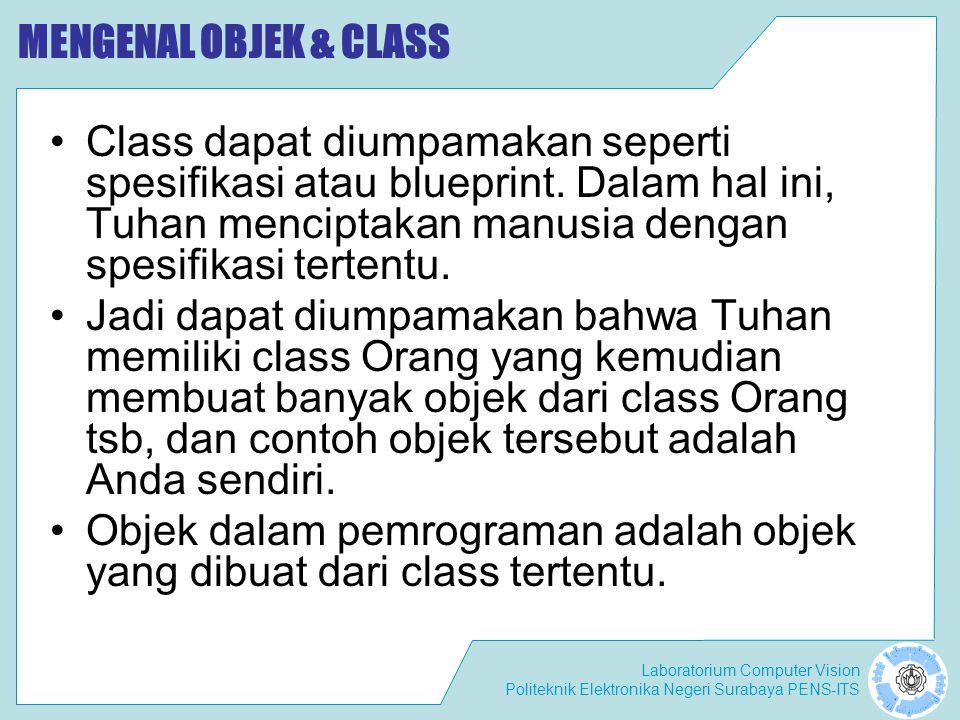 Laboratorium Computer Vision Politeknik Elektronika Negeri Surabaya PENS-ITS MENGENAL OBJEK & CLASS Class dapat diumpamakan seperti spesifikasi atau blueprint.