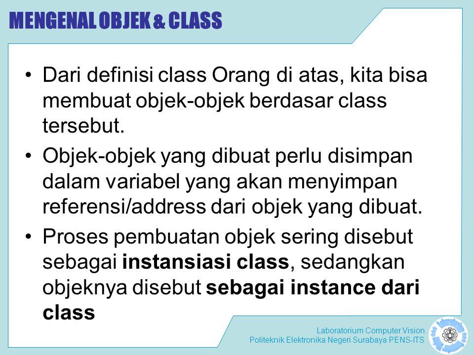 Laboratorium Computer Vision Politeknik Elektronika Negeri Surabaya PENS-ITS MENGENAL OBJEK & CLASS Dari definisi class Orang di atas, kita bisa membuat objek-objek berdasar class tersebut.