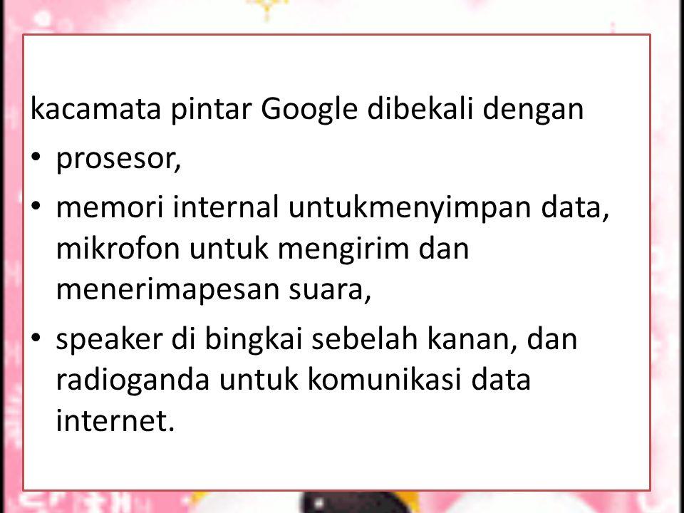 kacamata pintar Google dibekali dengan prosesor, memori internal untukmenyimpan data, mikrofon untuk mengirim dan menerimapesan suara, speaker di bingkai sebelah kanan, dan radioganda untuk komunikasi data internet.