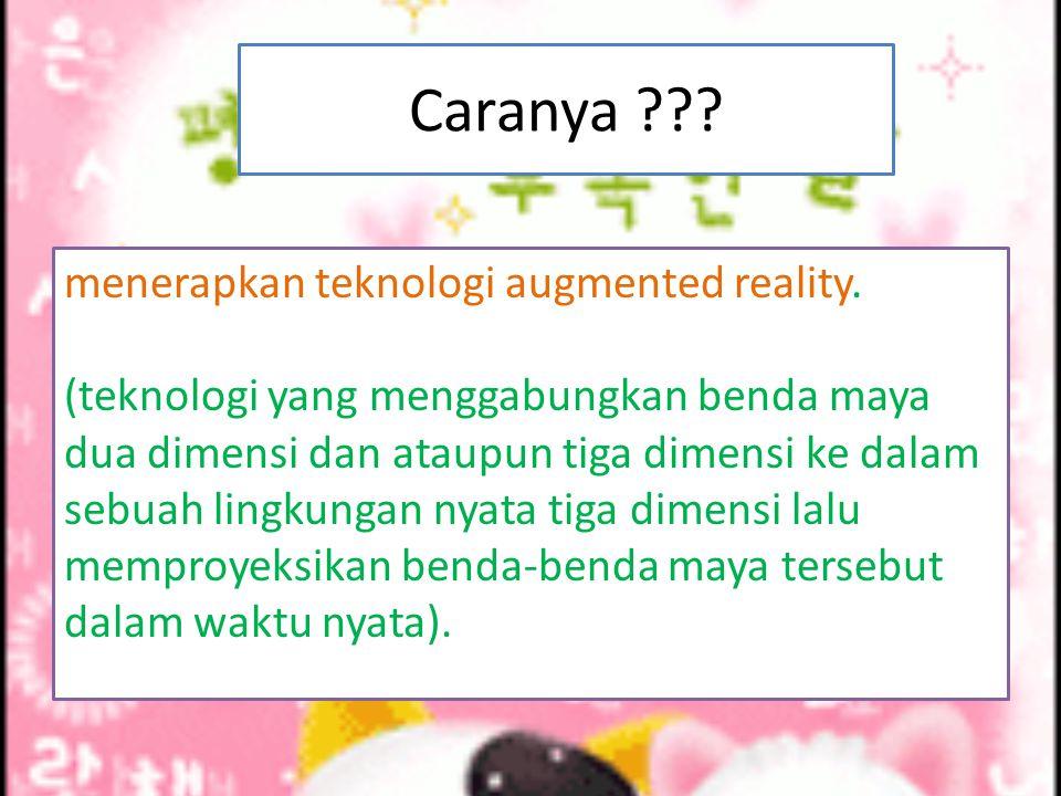 Caranya ??? menerapkan teknologi augmented reality. (teknologi yang menggabungkan benda maya dua dimensi dan ataupun tiga dimensi ke dalam sebuah ling
