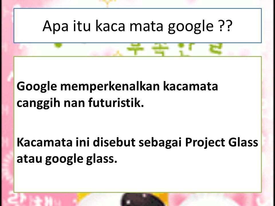 Apa itu kaca mata google ?? Google memperkenalkan kacamata canggih nan futuristik. Kacamata ini disebut sebagai Project Glass atau google glass.