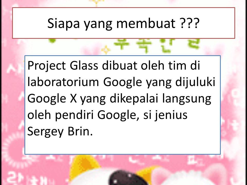 Siapa yang membuat ??? Project Glass dibuat oleh tim di laboratorium Google yang dijuluki Google X yang dikepalai langsung oleh pendiri Google, si jen